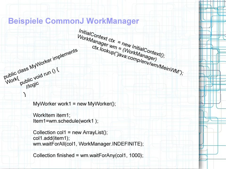 lookup( java:comp/env/wm/meinwm ); MyWorker work1 = new MyWorker(); WorkItem item1; Item1=wm.