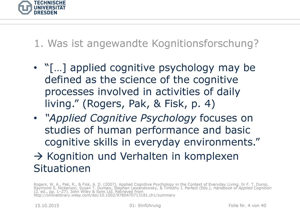 Kognition und Verhalten in komplexen Situationen Rogers, W. A., Pak, R., & Fisk, A. D. (2007). Applied Cognitive Psychology in the Context of Everyday Living. In F. T. Durso, Raymond S.