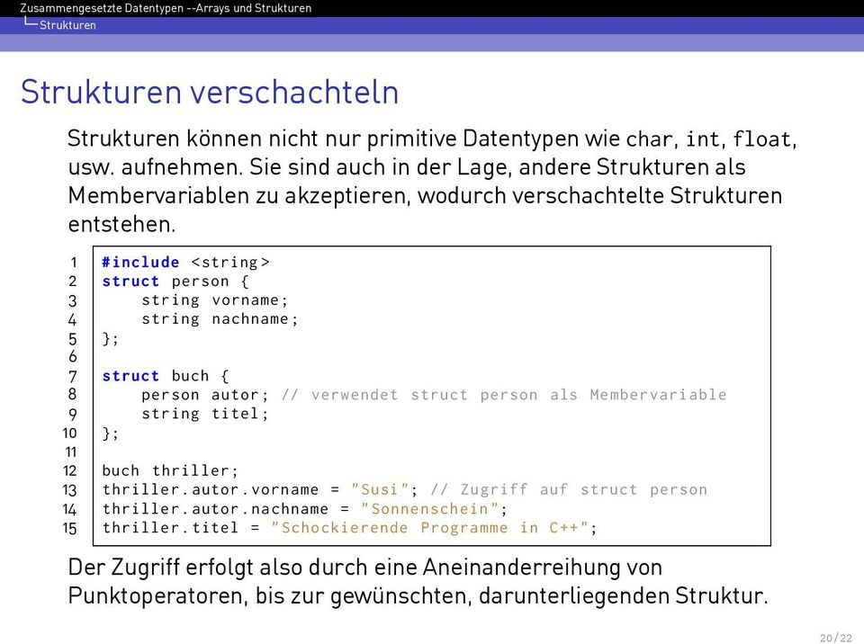 1 # include <string > 2 struct person { 3 string vorname ; 4 string nachname ; 5 }; 6 7 struct buch { 8 person autor ; // verwendet struct person als Membervariable 9 string titel ; 10 }; 11