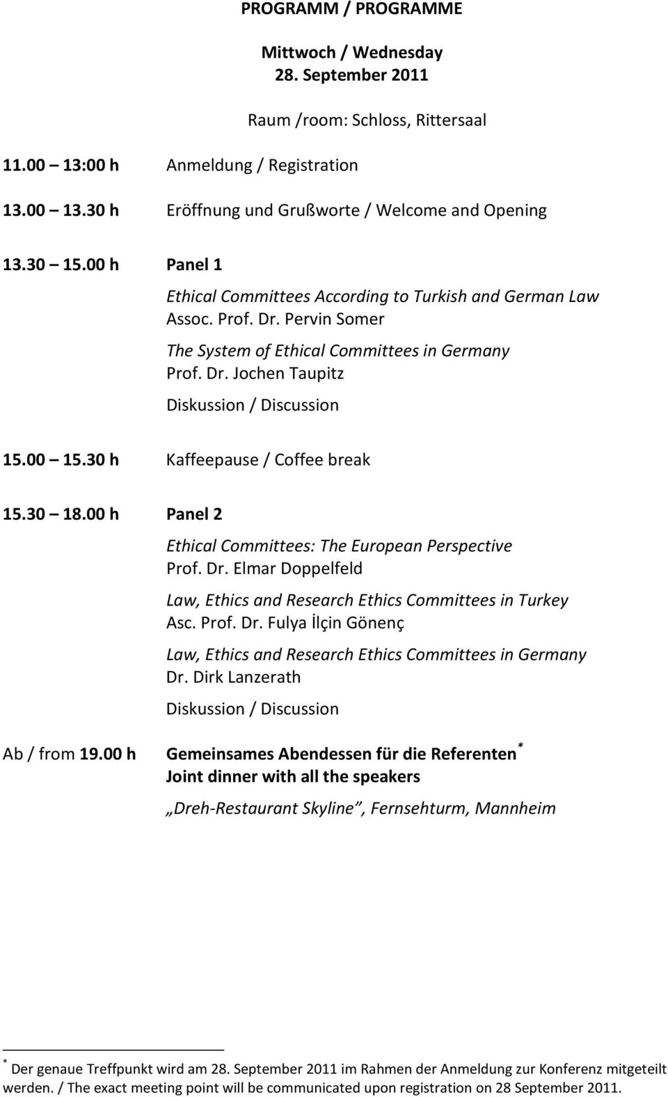 30 h Kaffeepause / Coffee break 15.30 18.00 h Panel 2 Ethical Committees: The European Perspective Prof. Dr. Elmar Doppelfeld Law, Ethics and Research Ethics Committees in Turkey Asc. Prof. Dr. Fulya İlçin Gönenç Law, Ethics and Research Ethics Committees in Germany Dr.