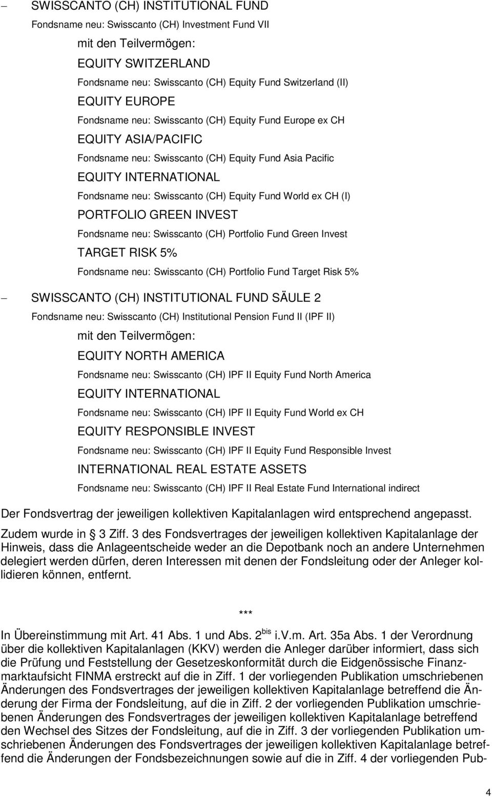 Portfolio Fund Green Invest TARGET RISK 5% Fondsname neu: Swisscanto (CH) Portfolio Fund Target Risk 5% FUND SÄULE 2 Fondsname neu: Swisscanto (CH) Institutional Pension Fund II (IPF II) EQUITY NORTH