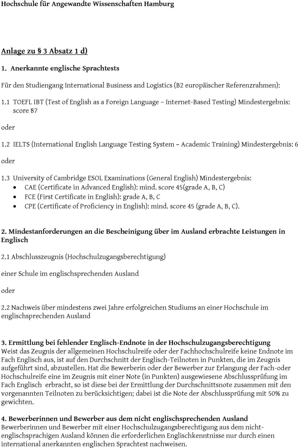 1 TOEFL IBT (Test of English as a Foreign Language Internet-Based Testing) Mindestergebnis: score 87 1.2 IELTS (International English Language Testing System Academic Training) Mindestergebnis: 6 1.