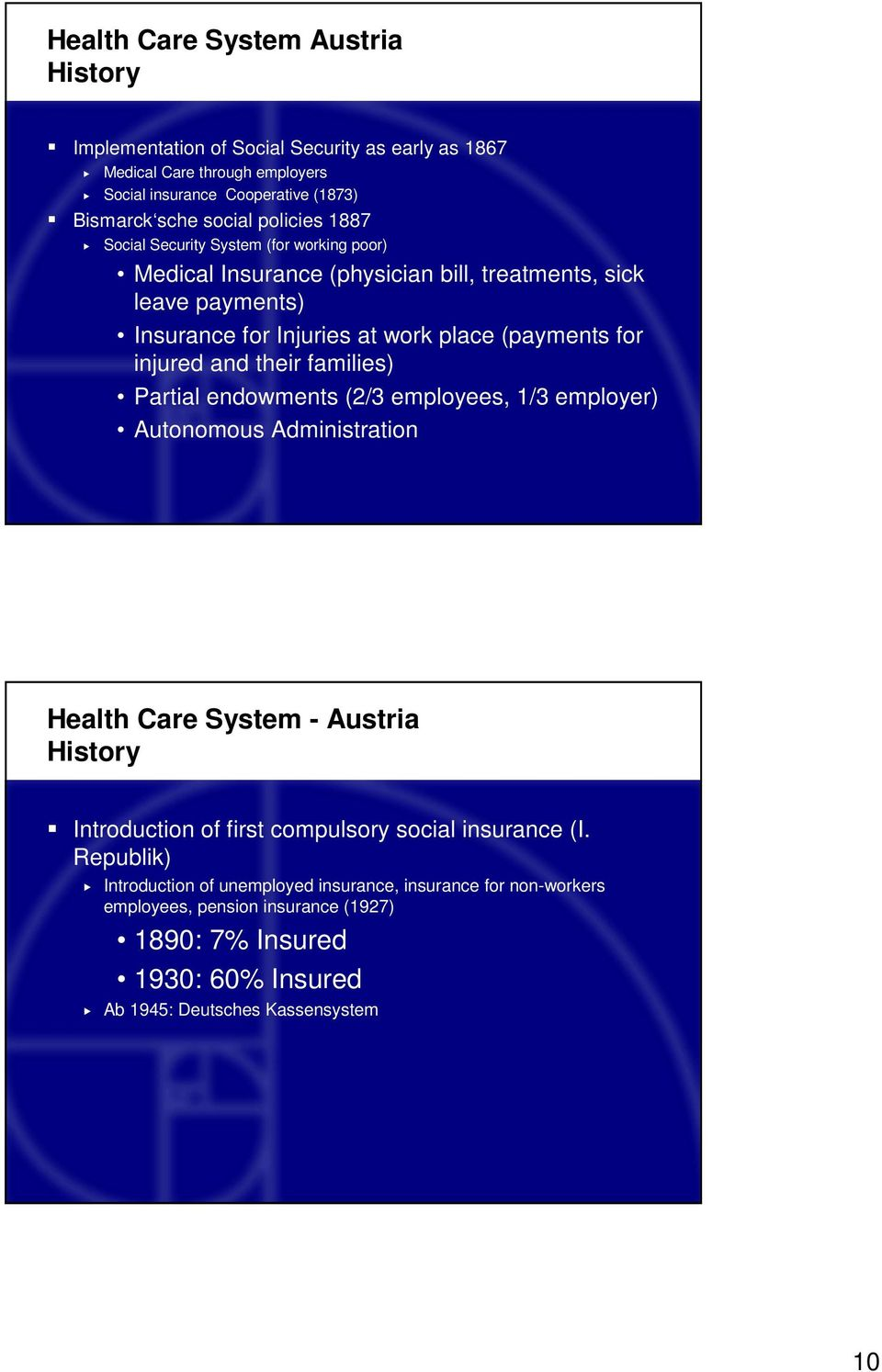 injured and their families) Partial endowments (2/3 employees, 1/3 employer) Autonomous Administration Health Care System - Austria History Introduction of first compulsory social