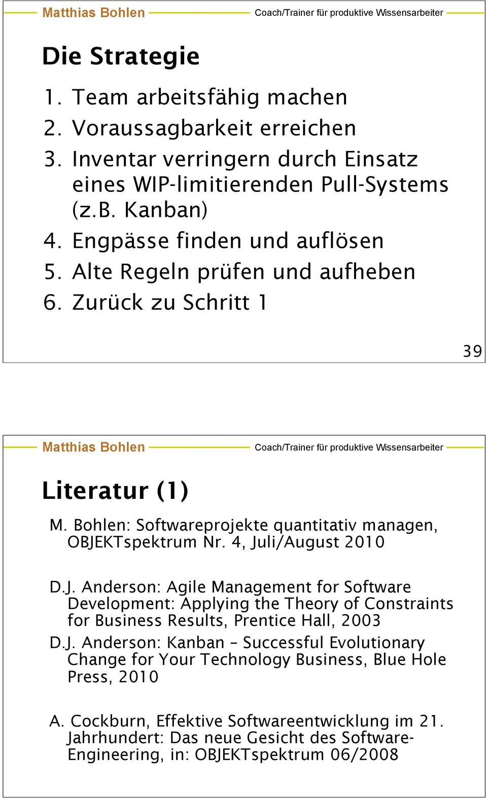 4, Juli/August 2010 D.J. Anderson: Agile Management for Software Development: Applying the Theory of Constraints for Business Results, Prentice Hall, 2003 D.J. Anderson: Kanban Successful Evolutionary Change for Your Technology Business, Blue Hole Press, 2010 A.