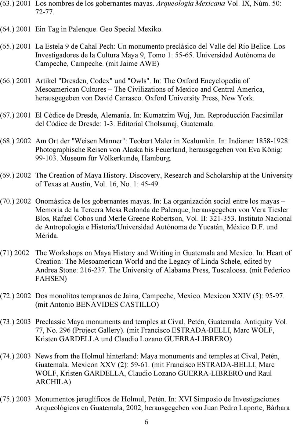 "(mit Jaime AWE) (66.) 2001 Artikel ""Dresden, Codex"" und ""Owls"". In: The Oxford Encyclopedia of Mesoamerican Cultures The Civilizations of Mexico and Central America, herausgegeben von Davíd Carrasco."