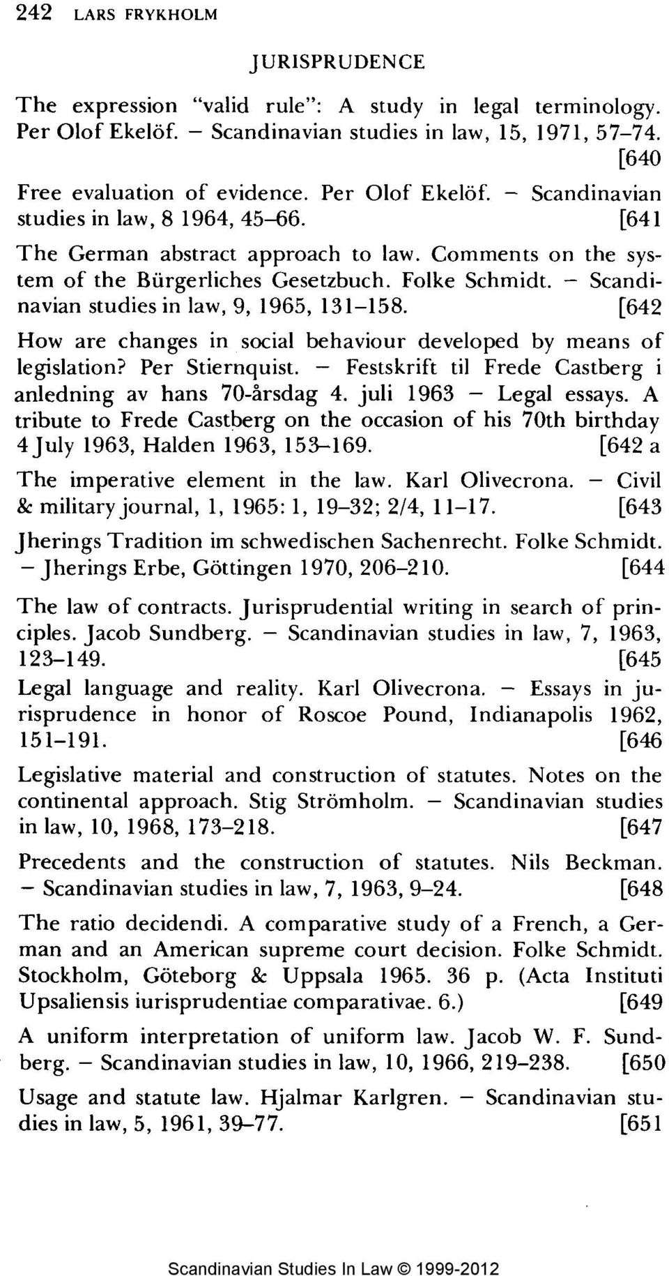 - Scandinavian studies in law, 9, 1965, 131-158. [642 How are changes in social behaviour developed by means of legislation? Per Stiernquist.