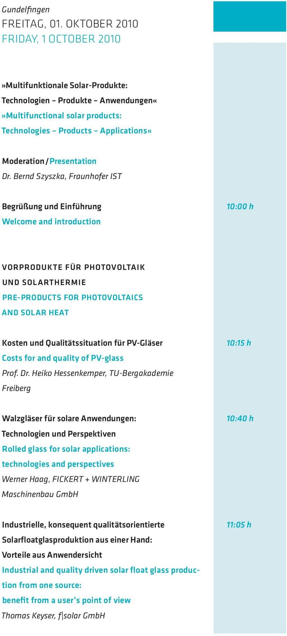Bernd Szyszka, Fraunhofer IST Begrüßung und Einführung Welcome and introduction 10:00 h VORPRODUKTE FÜR PHOTOVOLTAIK UND SOLARTHERMIE PRE-PRODUCTS FOR PHOTOVOLTAICS AND SOLAR HEAT Kosten und