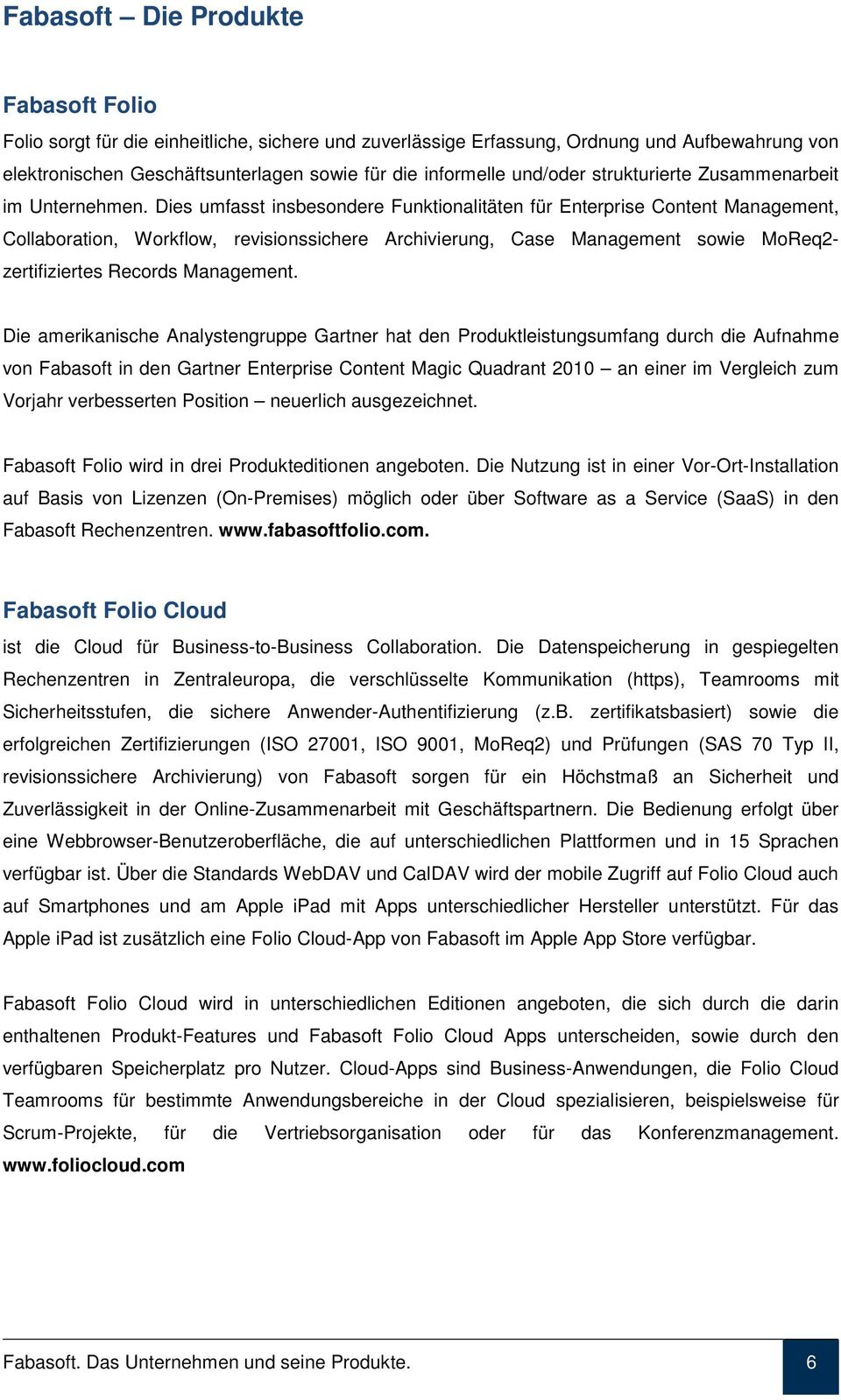 Dies umfasst insbesondere Funktionalitäten für Enterprise Content Management, Collaboration, Workflow, revisionssichere Archivierung, Case Management sowie MoReq2- zertifiziertes Records Management.