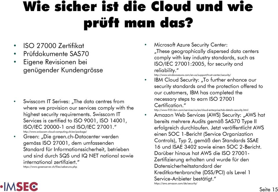 Swisscom IT Services is certified to ISO 9001, ISO 14001, ISO/IEC 20000-1 and ISO/IEC 27001. http://www.swisscom-cloud-computing.ch/en/package/ Green: Die green.