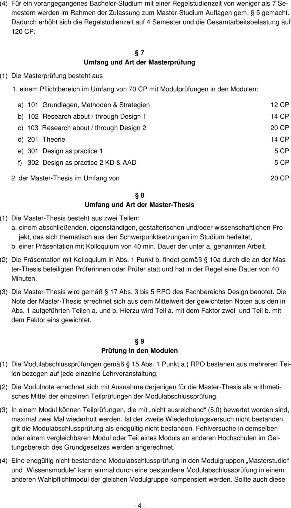 einem Pflichtbereich im Umfang von 70 CP mit Modulprüfungen in den Modulen: a) 101 Grundlagen, Methoden & Strategien 12 CP b) 102 Research about / through Design 1 14 CP c) 103 Research about /