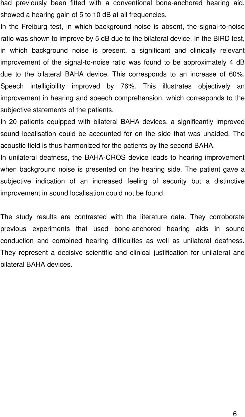 In the BIRD test, in which background noise is present, a significant and clinically relevant improvement of the signal-to-noise ratio was found to be approximately 4 db due to the bilateral BAHA
