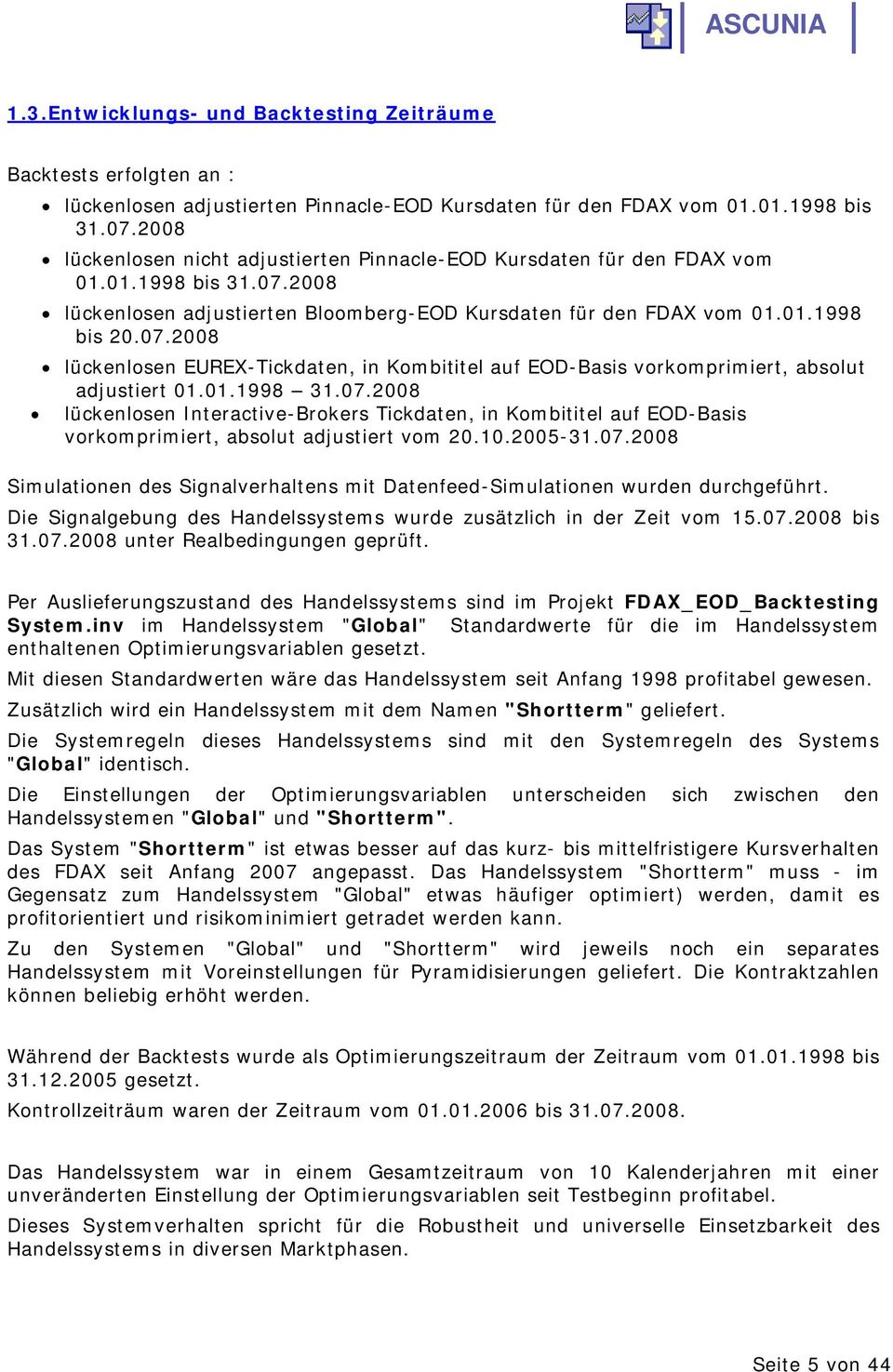 01.1998 31.07.2008 lückenlosen Interactive-Brokers Tickdaten, in Kombititel auf EOD-Basis vorkomprimiert, absolut adjustiert vom 20.10.2005-31.07.2008 Simulationen des Signalverhaltens mit Datenfeed-Simulationen wurden durchgeführt.
