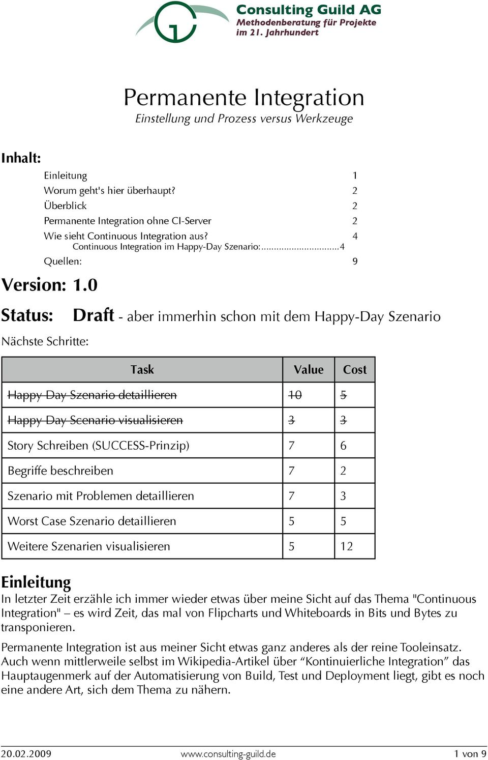 0 Status: Draft - aber immerhin schon mit dem Happy-Day Szenario Nächste Schritte: Task Value Cost Happy Day Szenario detaillieren 10 5 Happy Day Scenario visualisieren 3 3 Story Schreiben