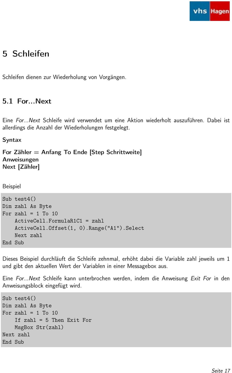 Syntax For Zähler = Anfang To Ende [Step Schrittweite] Anweisungen Next [Zähler] Beispiel Sub test4() Dim zahl As Byte For zahl = 1 To 10 ActiveCell.FormulaR1C1 = zahl ActiveCell.Offset(1, 0).
