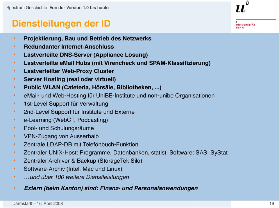 ..) email- und Web-Hosting für UniBE-Institute und non-unibe Organisationen 1st-Level Support für Verwaltung 2nd-Level Support für Institute und Externe e-learning (WebCT, Podcasting) Pool- und