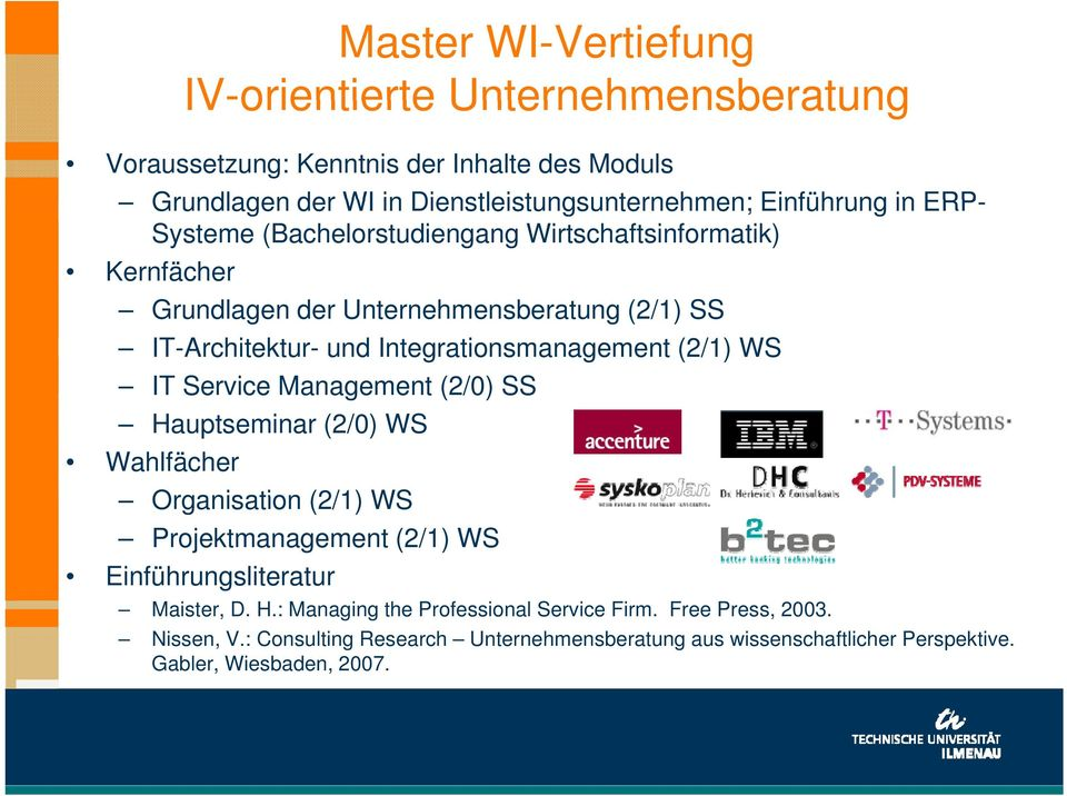 (2/1) WS IT Service Management (2/0) SS Hauptseminar (2/0) WS Wahlfächer Organisation (2/1) WS Projektmanagement (2/1) WS Einführungsliteratur Maister, D. H.: Managing the Professional Service Firm.