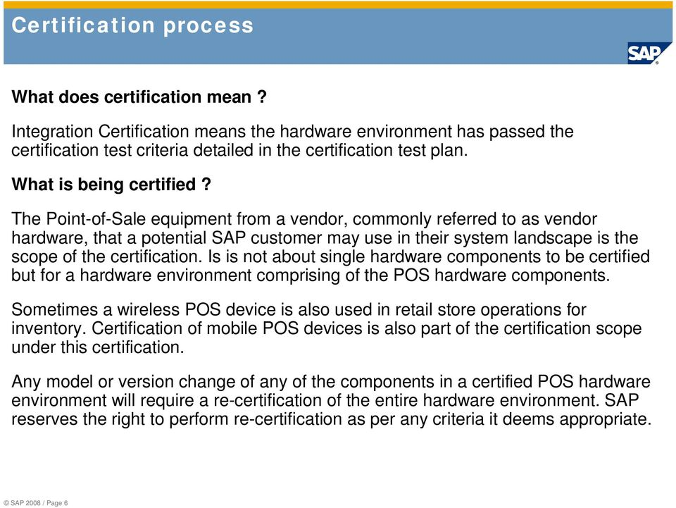 The Point-of-Sale equipment from a vendor, commonly referred to as vendor hardware, that a potential SAP customer may use in their system landscape is the scope of the certification.
