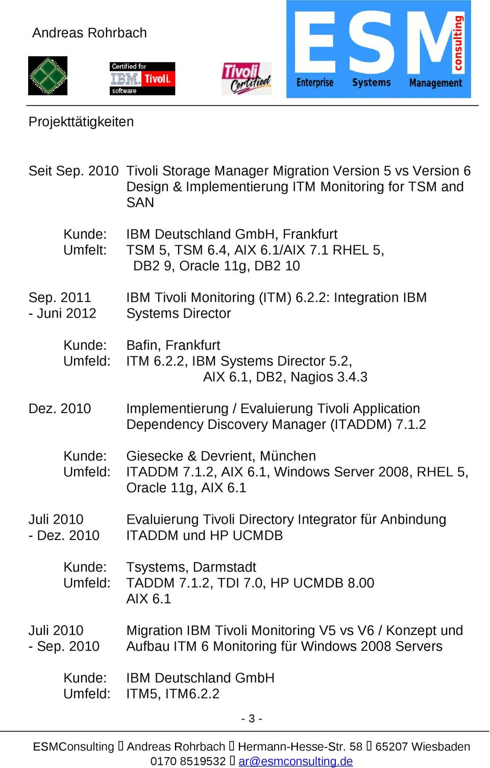 2, AIX 6.1, DB2, Nagios 3.4.3 Dez. 2010 Implementierung / Evaluierung Tivoli Application Dependency Discovery Manager (ITADDM) 7.1.2 Giesecke & Devrient, München ITADDM 7.1.2, AIX 6.1, Windows Server 2008, RHEL 5, Oracle 11g, AIX 6.