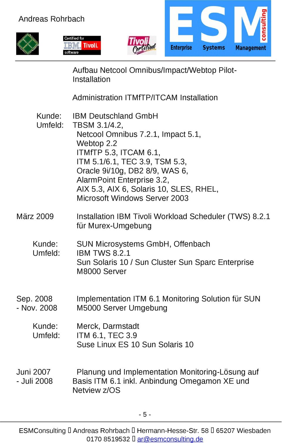 3, AIX 6, Solaris 10, SLES, RHEL, Microsoft Windows Server 2003 März 2009 Installation IBM Tivoli Workload Scheduler (TWS) 8.2.1 für Murex-Umgebung SUN Microsystems GmbH, Offenbach IBM TWS 8.2.1 Sun Solaris 10 / Sun Cluster Sun Sparc Enterprise M8000 Server Sep.