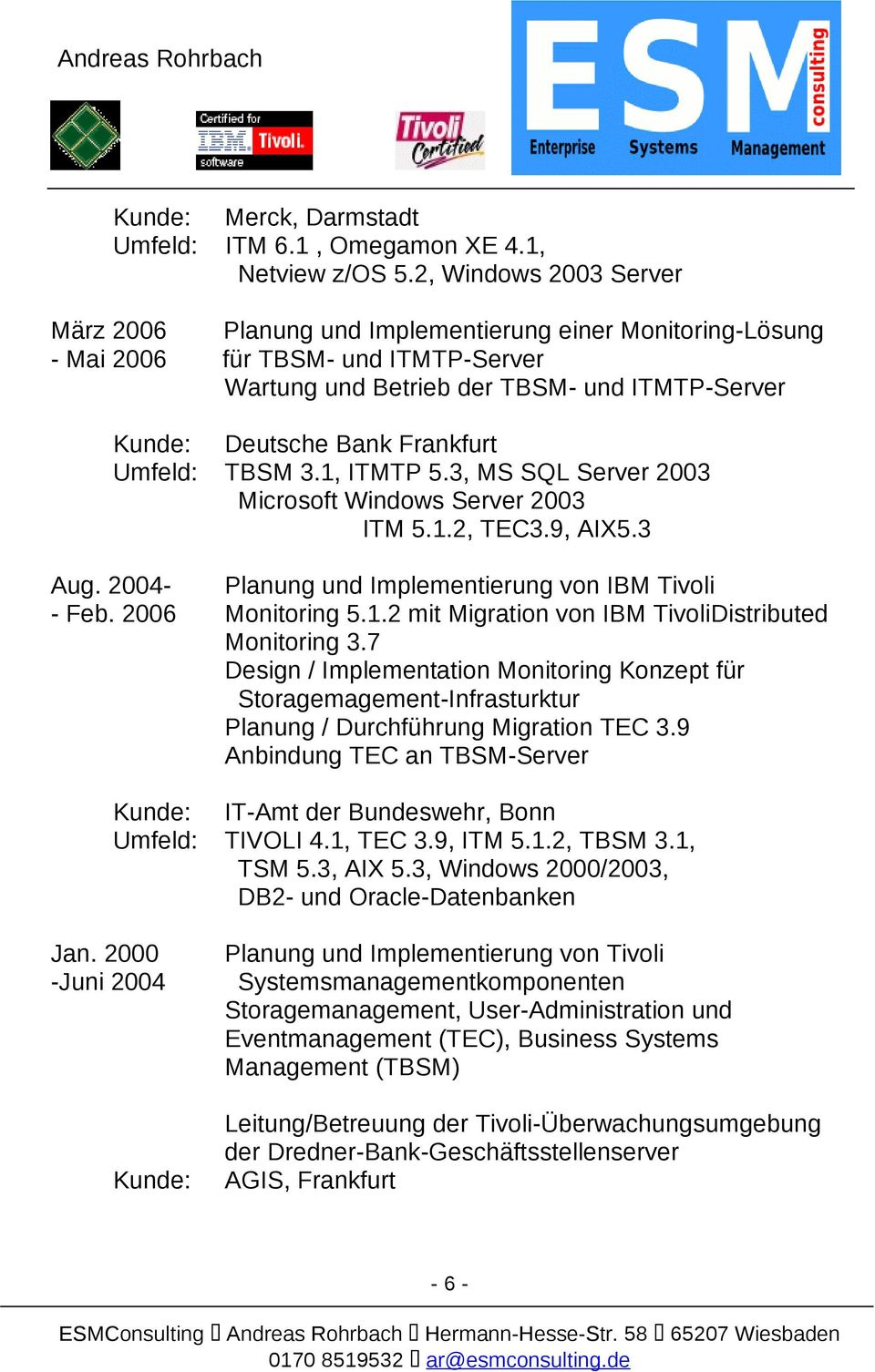 3.1, ITMTP 5.3, MS SQL Server 2003 Microsoft Windows Server 2003 ITM 5.1.2, TEC3.9, AIX5.3 Aug. 2004- Planung und Implementierung von IBM Tivoli - Feb. 2006 Monitoring 5.1.2 mit Migration von IBM TivoliDistributed Monitoring 3.