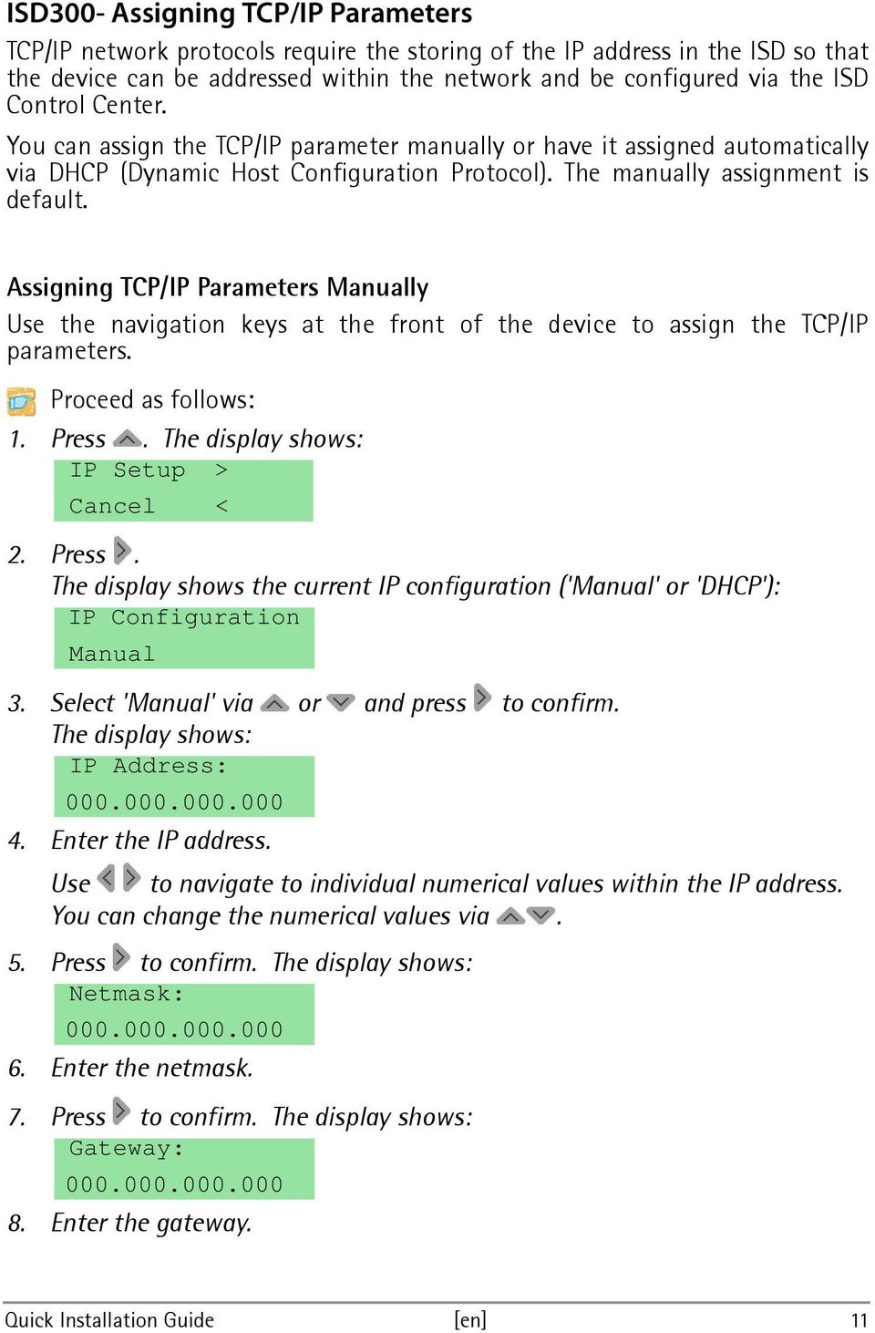 Assigning TCP/IP Parameters Manually Use the navigation keys at the front of the device to assign the TCP/IP parameters. Proceed as follows: 1. Press.
