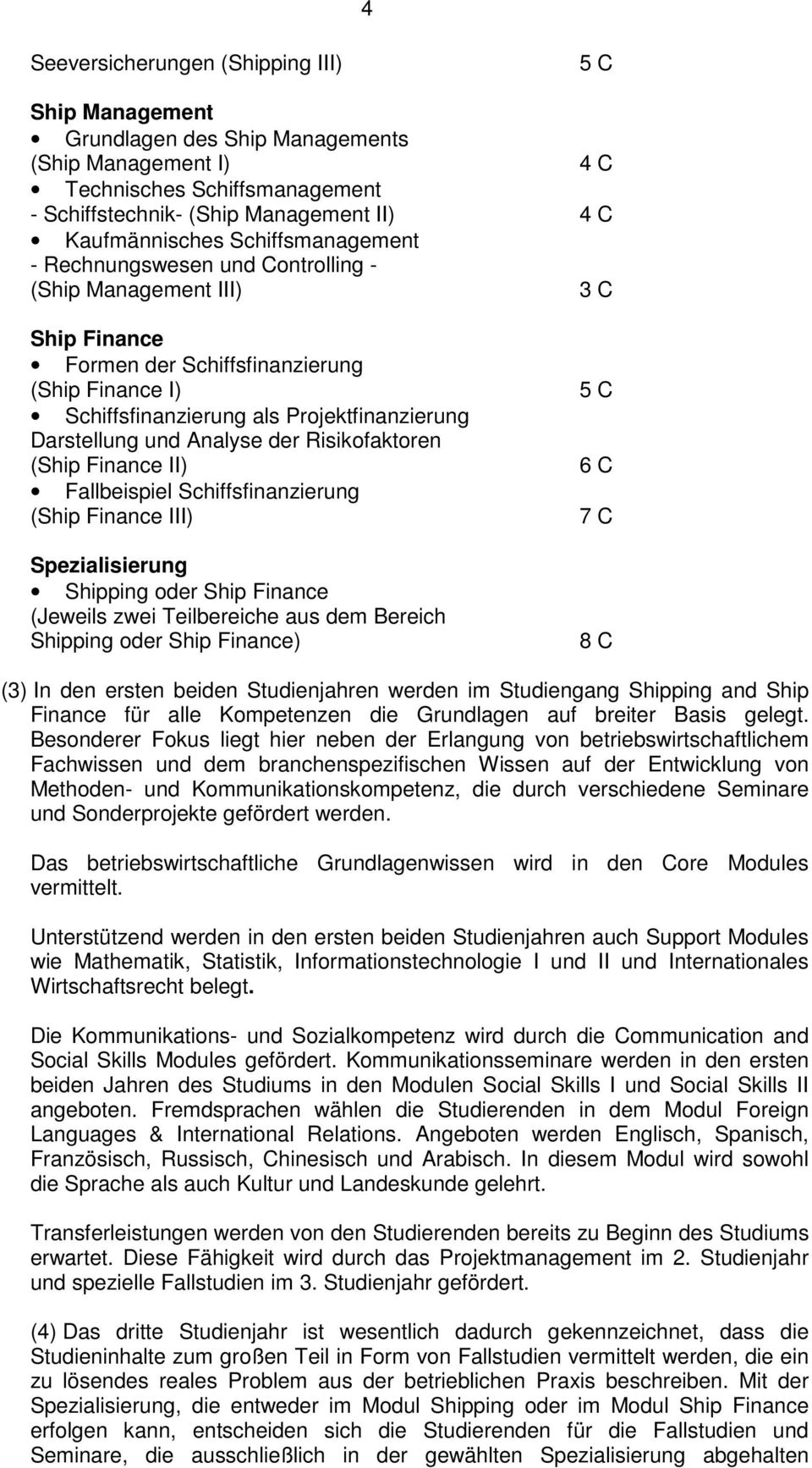 Analyse der Risikofaktoren (Ship Finance II) Fallbeispiel Schiffsfinanzierung (Ship Finance III) Spezialisierung Shipping oder Ship Finance (Jeweils zwei Teilbereiche aus dem Bereich Shipping oder