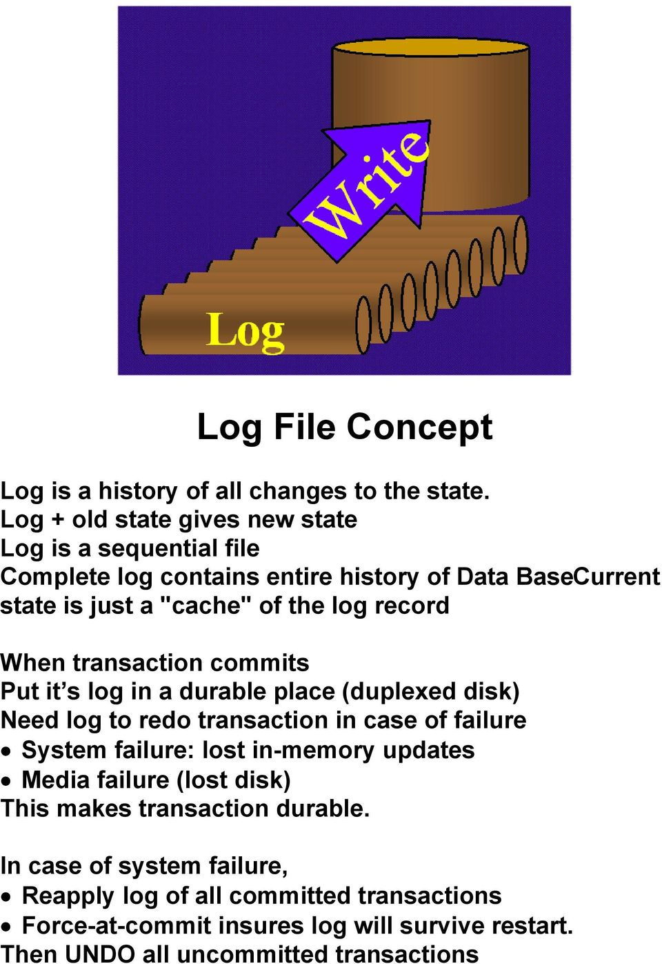 record When transaction commits Put it s log in a durable place (duplexed disk) Need log to redo transaction in case of failure System failure: lost