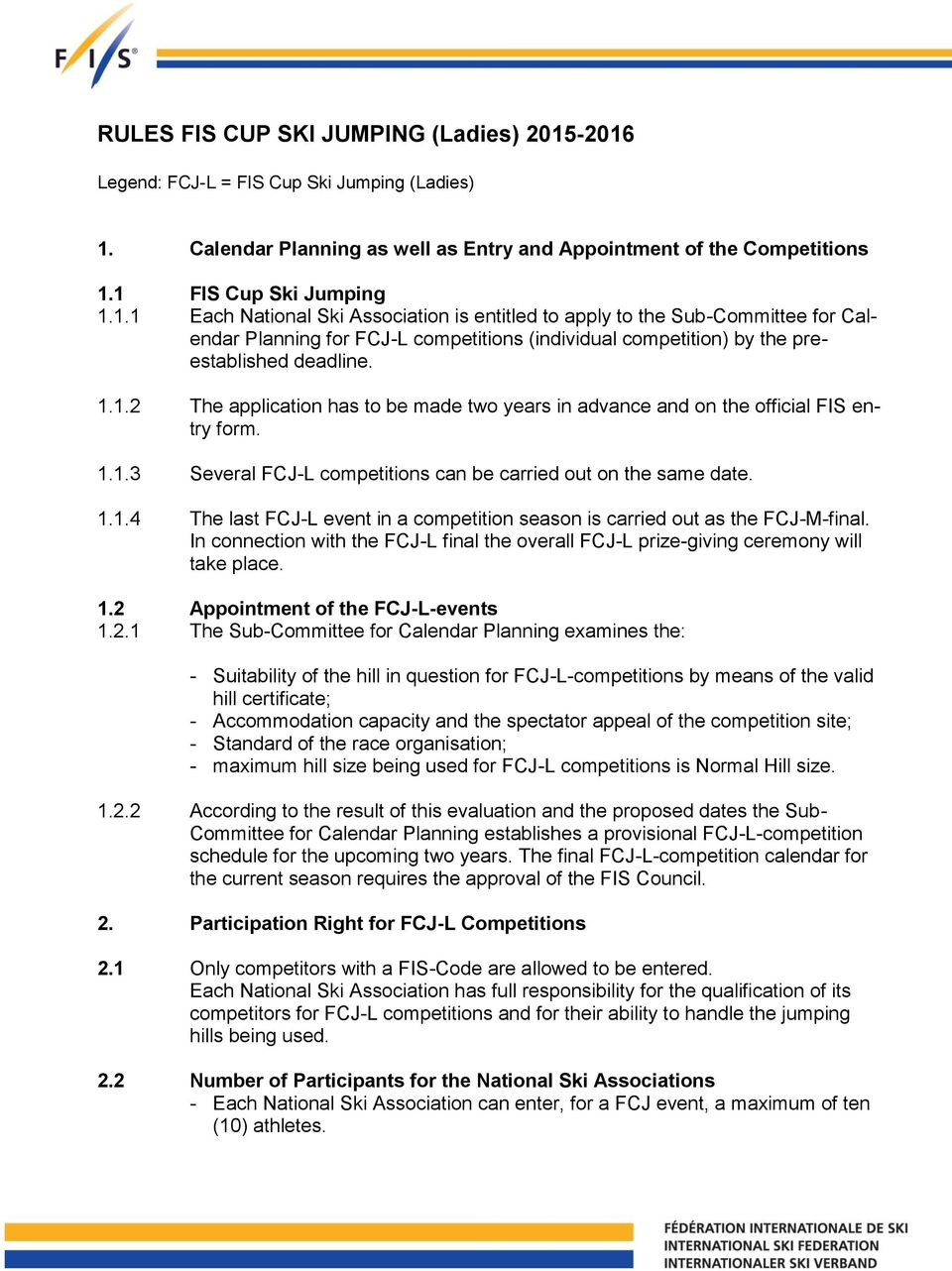 1.1.2 The application has to be made two years in advance and on the official FIS entry form. 1.1.3 Several FCJ-L competitions can be carried out on the same date. 1.1.4 The last FCJ-L event in a competition season is carried out as the FCJ-M-final.