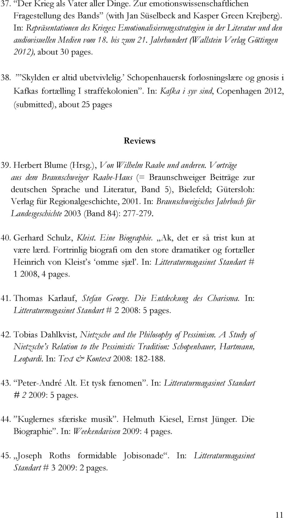 Skylden er altid ubetvivlelig. Schopenhauersk forløsningslære og gnosis i Kafkas fortælling I straffekolonien. In: Kafka i syv sind, Copenhagen 2012, (submitted), about 25 pages Reviews 39.