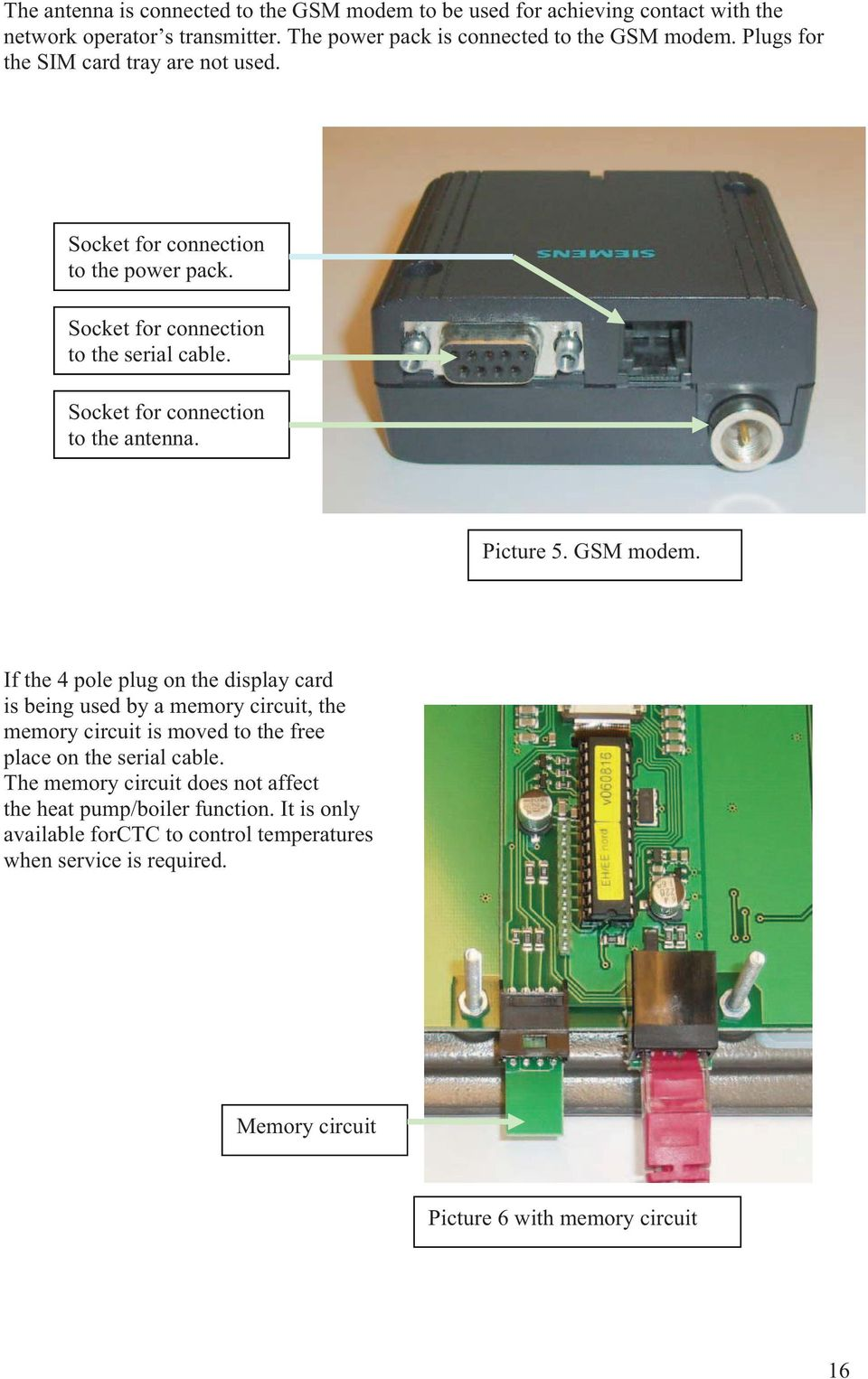 Picture 5. GSM modem. If the 4 pole plug on the display card is being used by a memory circuit, the memory circuit is moved to the free place on the serial cable.