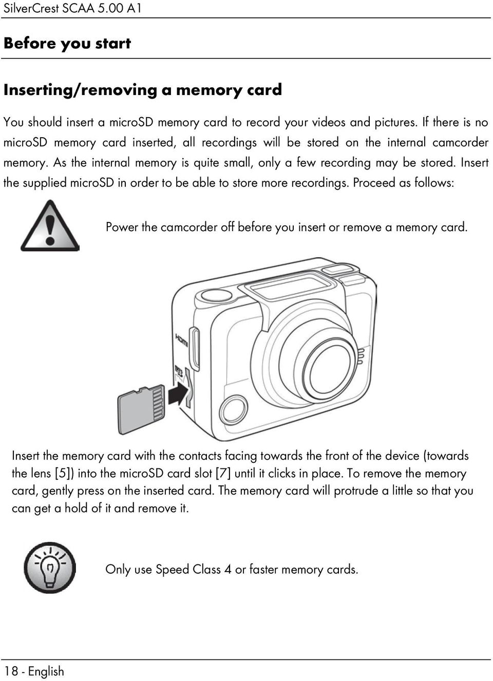 Insert the supplied microsd in order to be able to store more recordings. Proceed as follows: Power the camcorder off before you insert or remove a memory card.