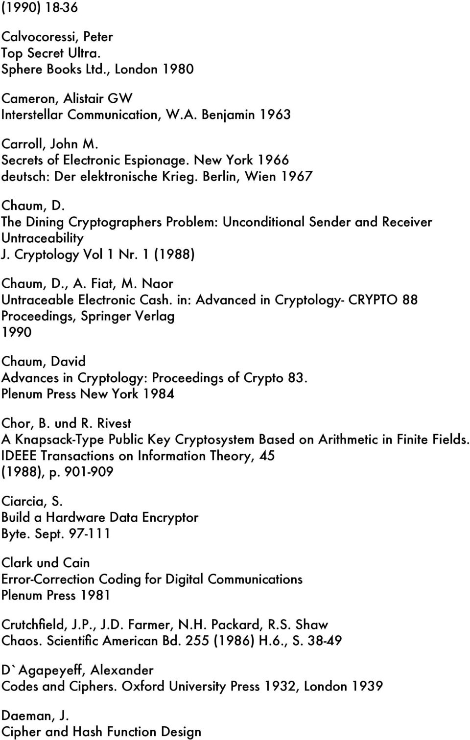 1 (1988) Chaum, D., A. Fiat, M. Naor Untraceable Electronic Cash. in: Advanced in Cryptology- CRYPTO 88 Proceedings, Springer Verlag 1990 Chaum, David Advances in Cryptology: Proceedings of Crypto 83.