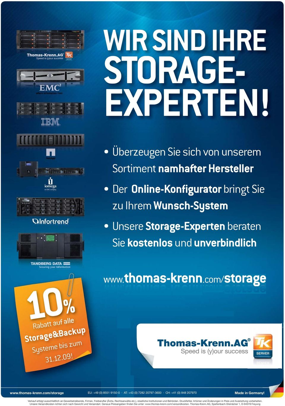 com/storagestorage 10% Rabatt auf alle &Backup Systeme bis zum 31.12.09! www.thomas-krenn.com/storage EU: +49 (0) 8551 9150-0 AT: +43 (0) 7282 20797-3600 CH: +41 (0) 848 207970 Made in Germany!