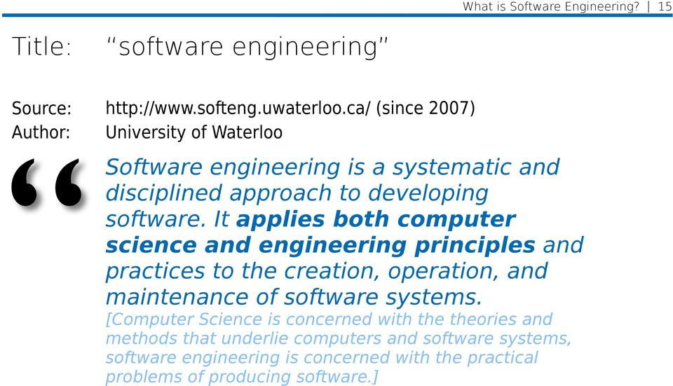 It applies both computer science and engineering principles and practices to the creation, operation, and maintenance of software systems.