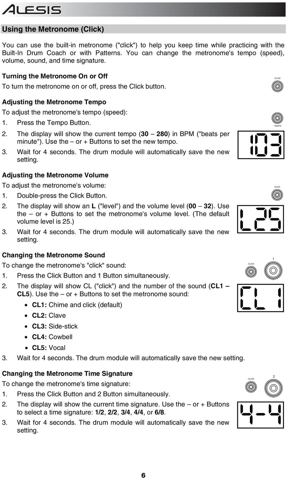 "Adjusting the Metronome Tempo To adjust the metronome's tempo (speed): 1. Press the Tempo Button. 2. The display will show the current tempo (30 280) in BPM (""beats per minute"")."