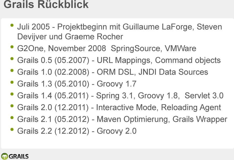 2008) - ORM DSL, JNDI Data Sources Grails 1.3 (05.2010) - Groovy 1.7 Grails 1.4 (05.2011) - Spring 3.1, Groovy 1.