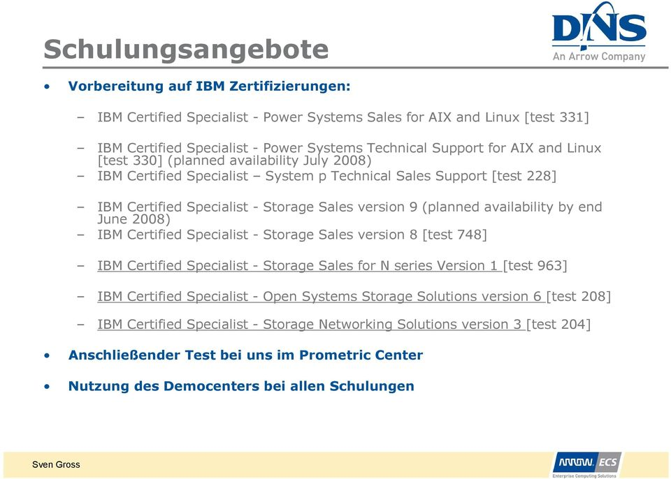 end June 2008) IBM Certified Specialist - Storage Sales version 8 [test 748] IBM Certified Specialist - Storage Sales for N series Version [test 963] IBM Certified Specialist - Open Systems Storage