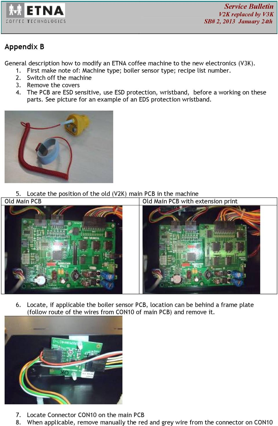 See picture for an example of an EDS protection wristband. 5. Locate the position of the old (V2K) main PCB in the machine Old Main PCB Old Main PCB with extension print 6.