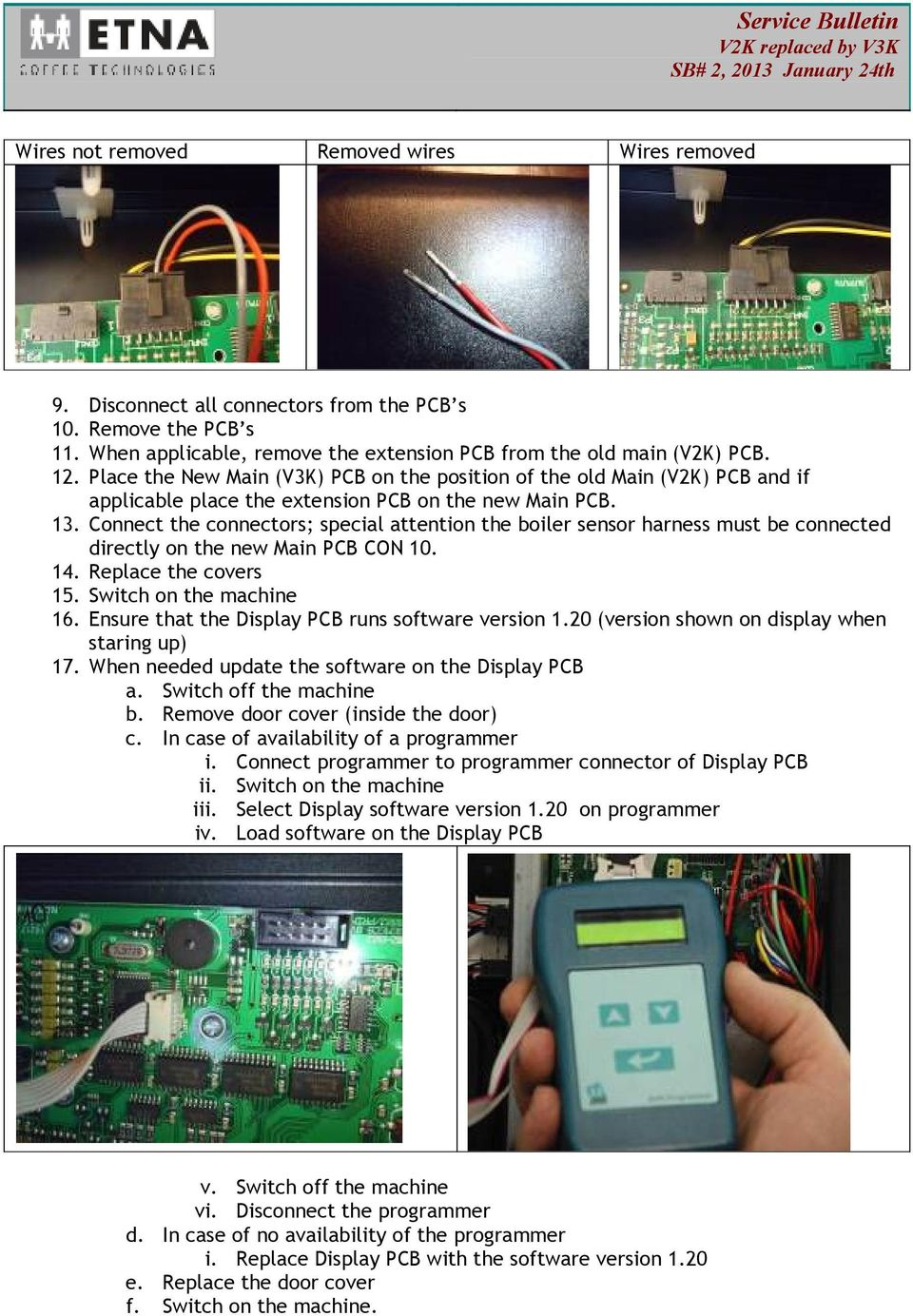 Connect the connectors; special attention the boiler sensor harness must be connected directly on the new Main PCB CON 10. 14. Replace the covers 15. Switch on the machine 16.