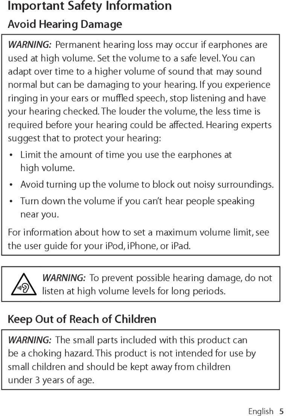 If you experience ringing in your ears or muffled speech, stop listening and have your hearing checked. The louder the volume, the less time is required before your hearing could be affected.