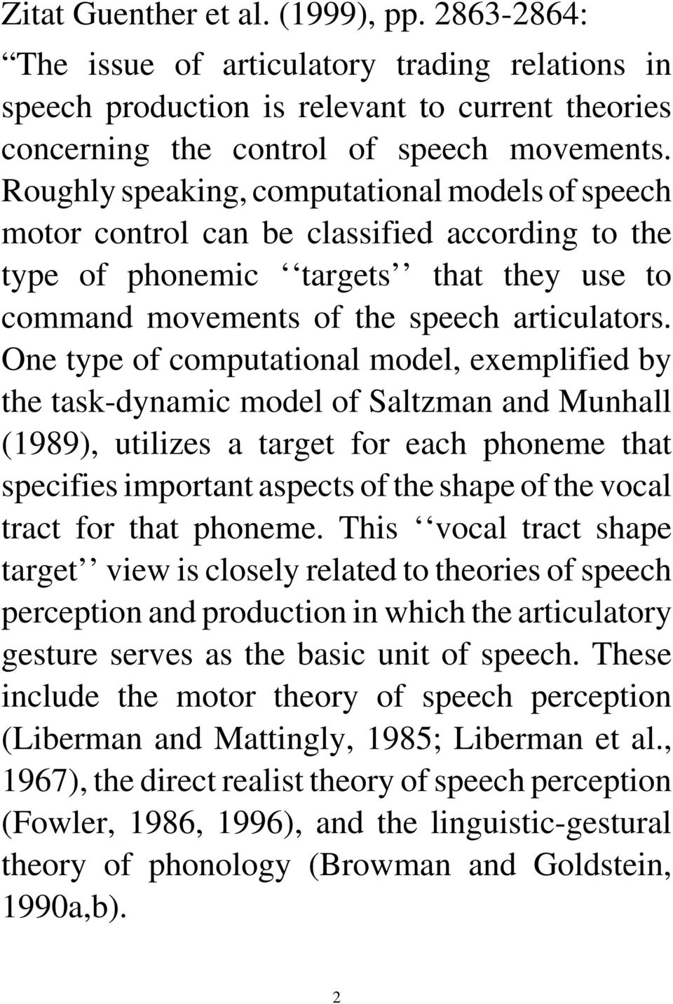 One type of computational model, exemplified by the task-dynamic model of Saltzman and Munhall (1989), utilizes a target for each phoneme that specifies important aspects of the shape of the vocal