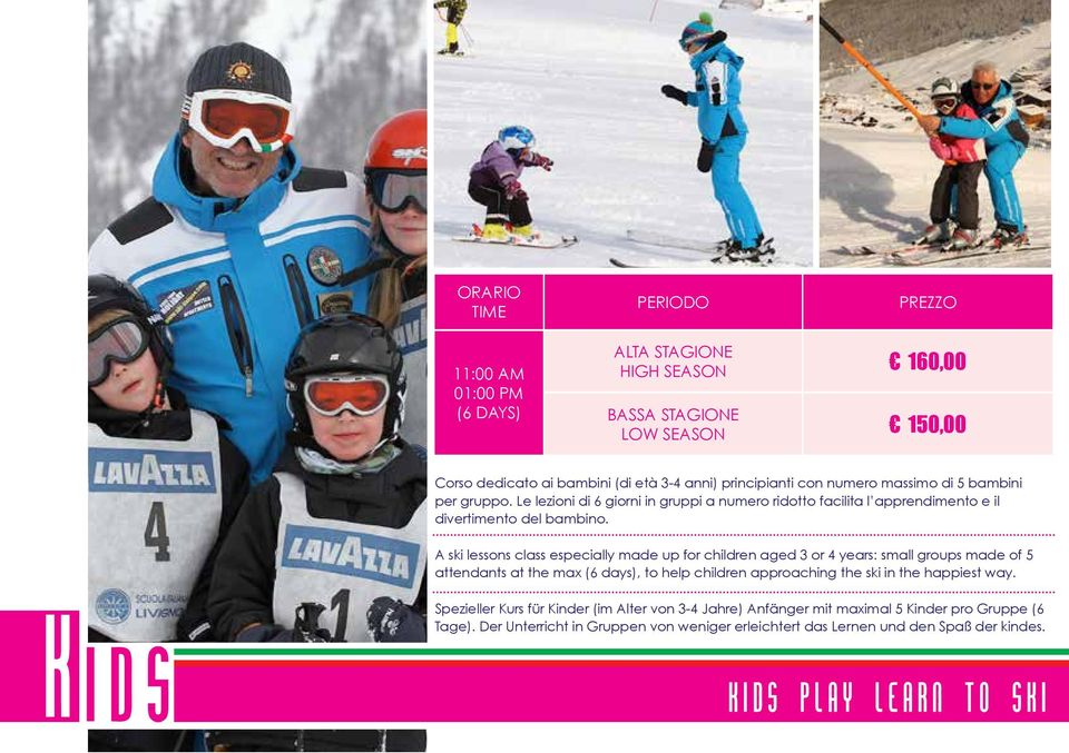 A ski lessons class especially made up for children aged 3 or 4 years: small groups made of 5 attendants at the max (6 days), to help children approaching the ski in the happiest