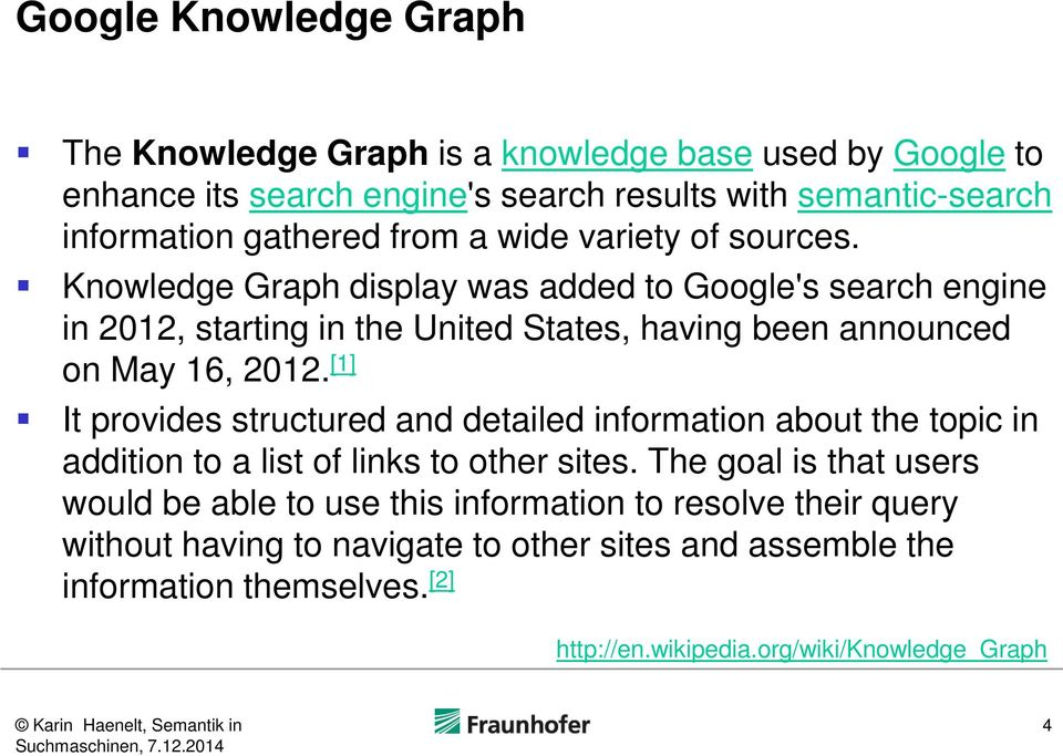 Knowledge Graph display was added to Google's search engine in 2012, starting in the United States, having been announced on May 16, 2012.