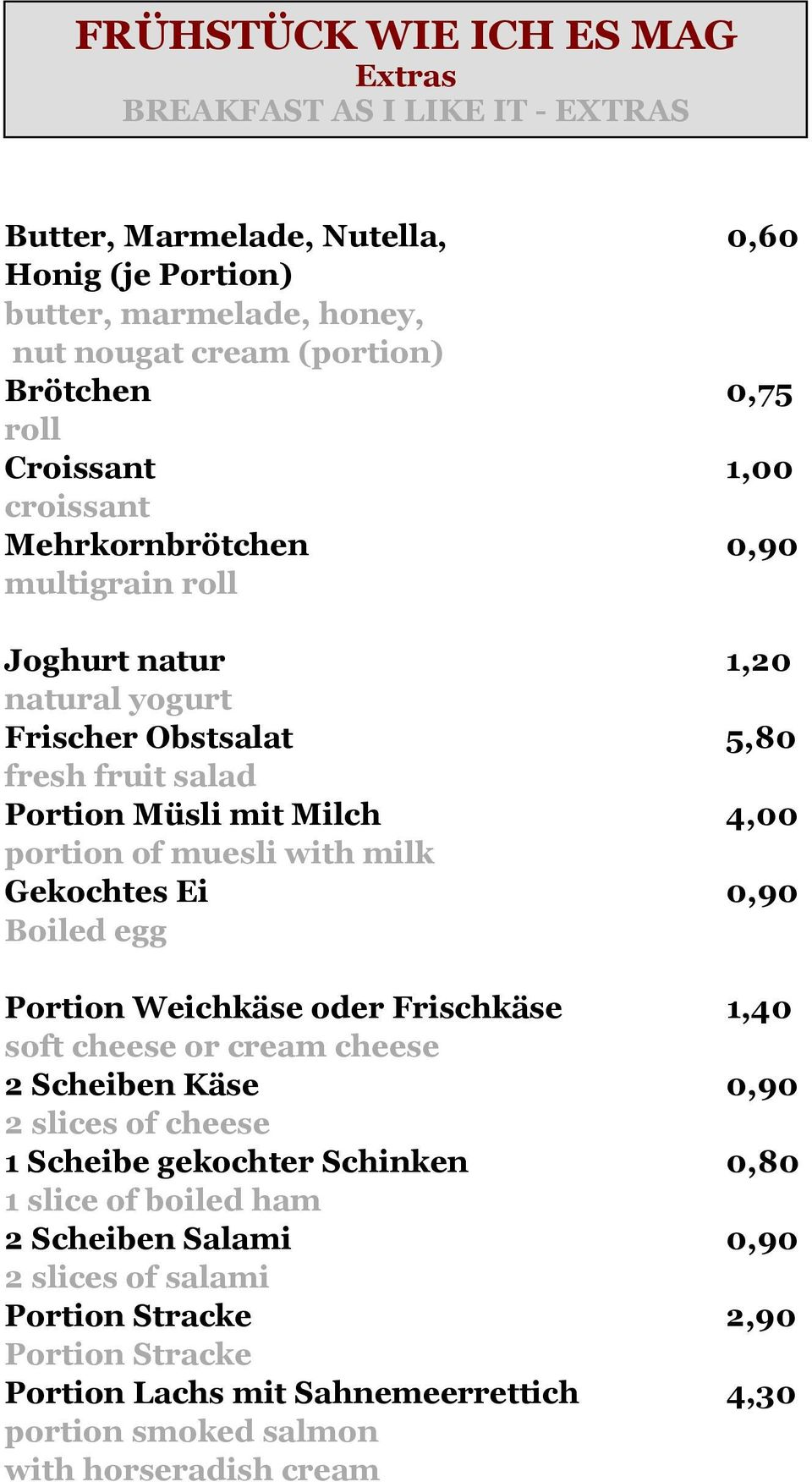 milk Gekochtes Ei 0,90 Boiled egg Portion Weichkäse oder Frischkäse 1,40 soft cheese or cream cheese 2 Scheiben Käse 0,90 2 slices of cheese 1 Scheibe gekochter Schinken 0,80 1