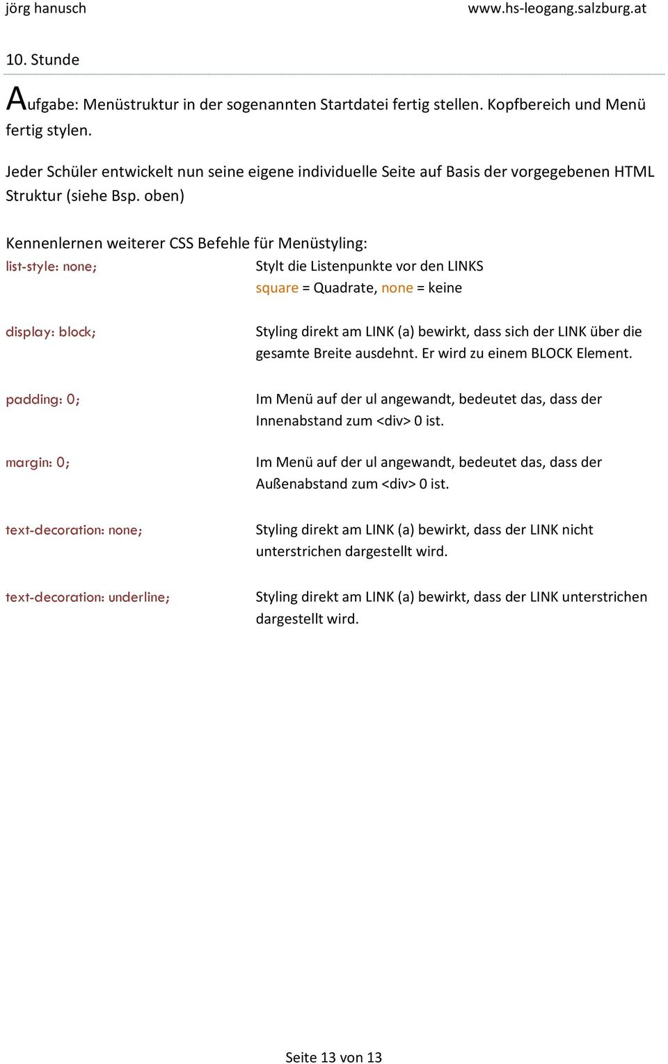 oben) Kennenlernen weiterer CSS Befehle für Menüstyling: list-style: none; Stylt die Listenpunkte vor den LINKS square = Quadrate, none = keine display: block; Styling direkt am LINK (a) bewirkt,