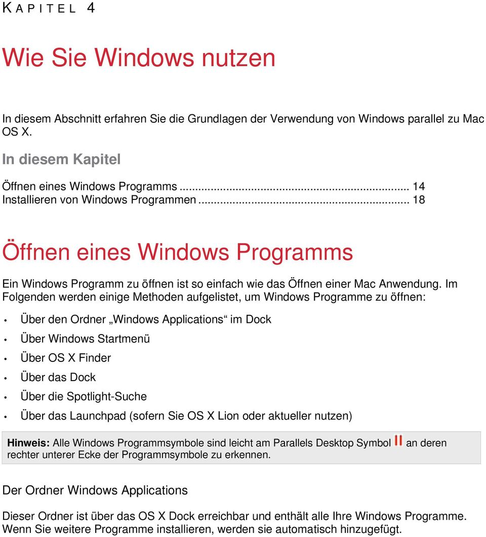 Im Folgenden werden einige Methoden aufgelistet, um Windows Programme zu öffnen: Über den Ordner Windows Applications im Dock Über Windows Startmenü Über OS X Finder Über das Dock Über die