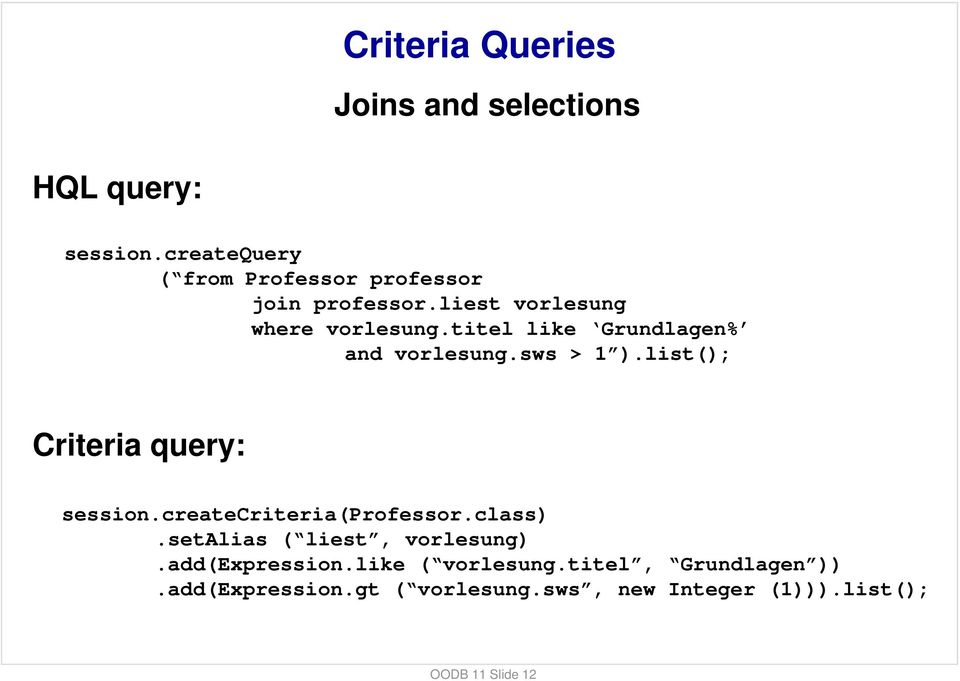 titel like Grundlagen% and vorlesung.sws > 1 ).list(); Criteria query: session.createcriteria(professor.