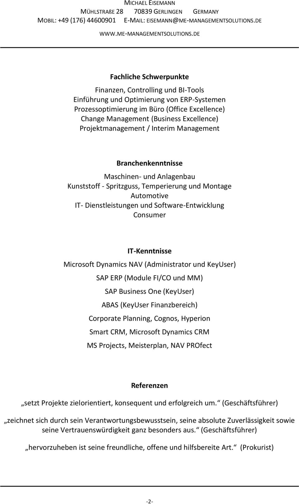 IT-Kenntnisse Microsoft Dynamics NAV (Administrator und KeyUser) SAP ERP (Module FI/CO und MM) SAP Business One (KeyUser) ABAS (KeyUser Finanzbereich) Corporate Planning, Cognos, Hyperion Smart CRM,