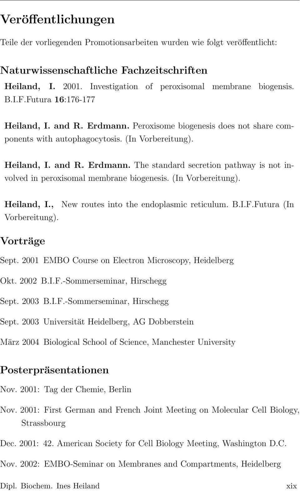Heiland, I. and R. Erdmann. The standard secretion pathway is not involved in peroxisomal membrane biogenesis. (In Vorbereitung). Heiland, I., New routes into the endoplasmic reticulum. B.I.F.