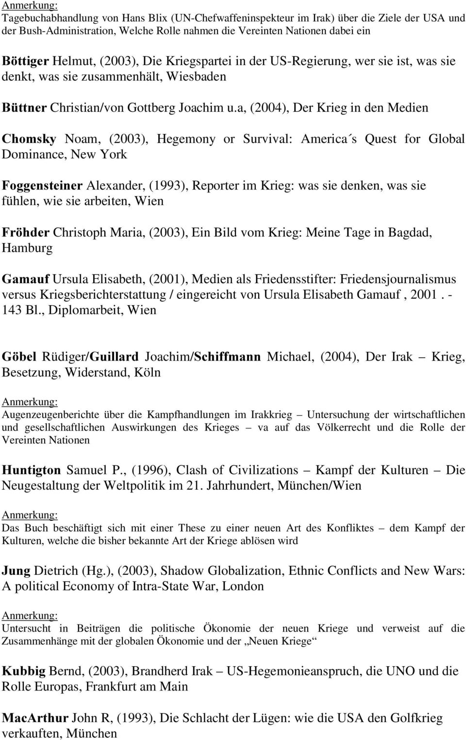 a, (2004), Der Krieg in den Medien &KRPVN\ Noam, (2003), Hegemony or Survival: America s Quest for Global Dominance, New York )RJJHQVWHLQHU Alexander, (1993), Reporter im Krieg: was sie denken, was